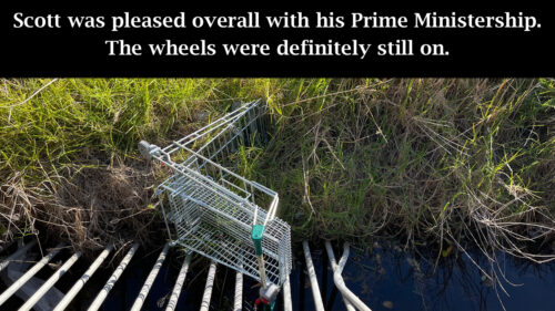Scott was pleased overall with his Prime Ministership. The wheels were definitely on. (Photo of Shopping trolley lying on side in a ditch)
